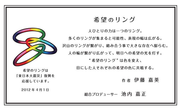 """希望のリング_人ひとりの力は一つのリング。多くのリングが集まると可能性、表現の幅は広がる。沢山のリングが繋がり、絡み合う事で大きな存在へ膨らむ。人の輪が繋がり広がって、明日への希望の光を灯す。""""希望のリング""""は色を変え、目にした人それぞれの希望の色に共鳴する。_希望のリングは「東日本大震災」復興を応援しています。_作者:伊藤嘉英_総合プロデューサー:池内嘉正"""
